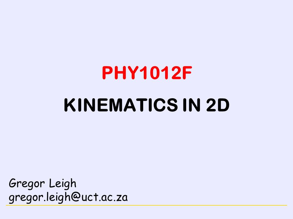 PHY1012F KINEMATICS IN 2D Gregor Leigh gregor.leigh@uct.ac.za