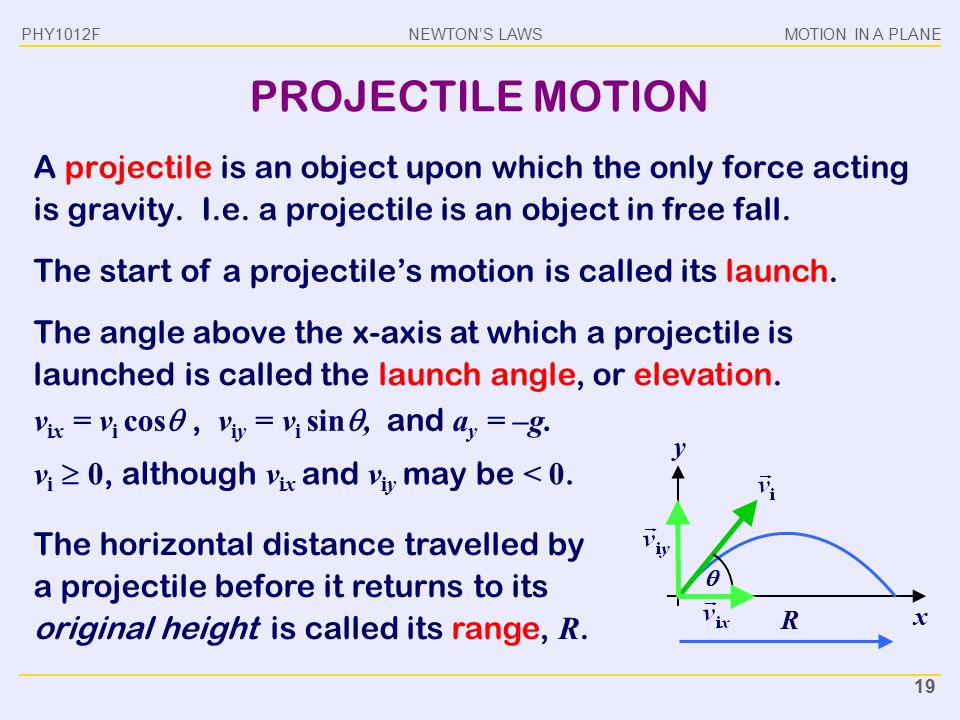 PHY1012F PROJECTILE MOTION. A projectile is an object upon which the only force acting is gravity. I.e. a projectile is an object in free fall.