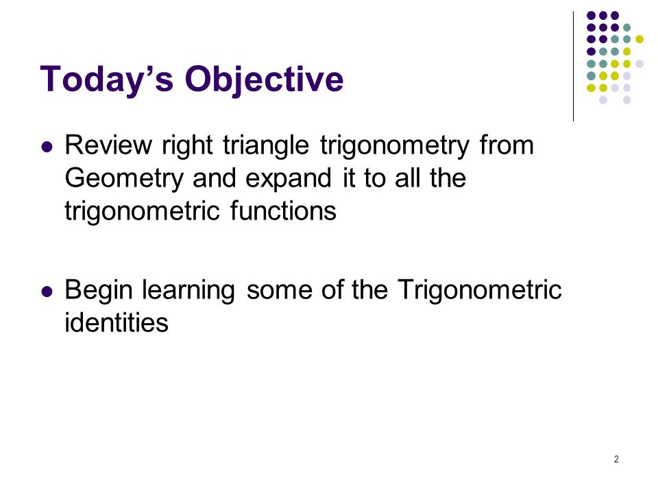 Today's Objective Review right triangle trigonometry from Geometry and expand it to all the trigonometric functions.