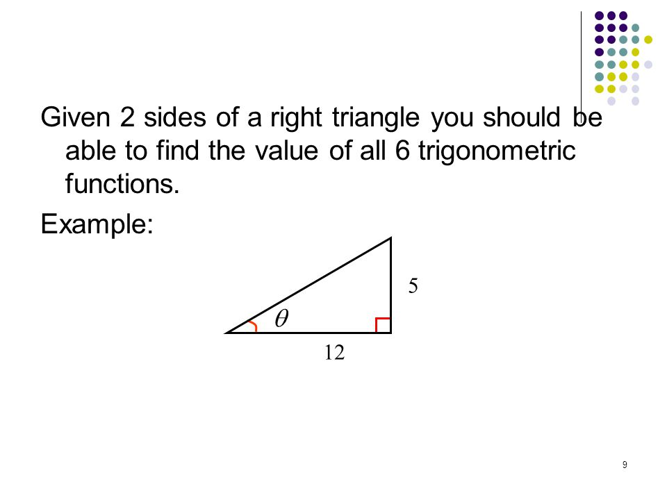 Given 2 sides of a right triangle you should be able to find the value of all 6 trigonometric functions. Example: