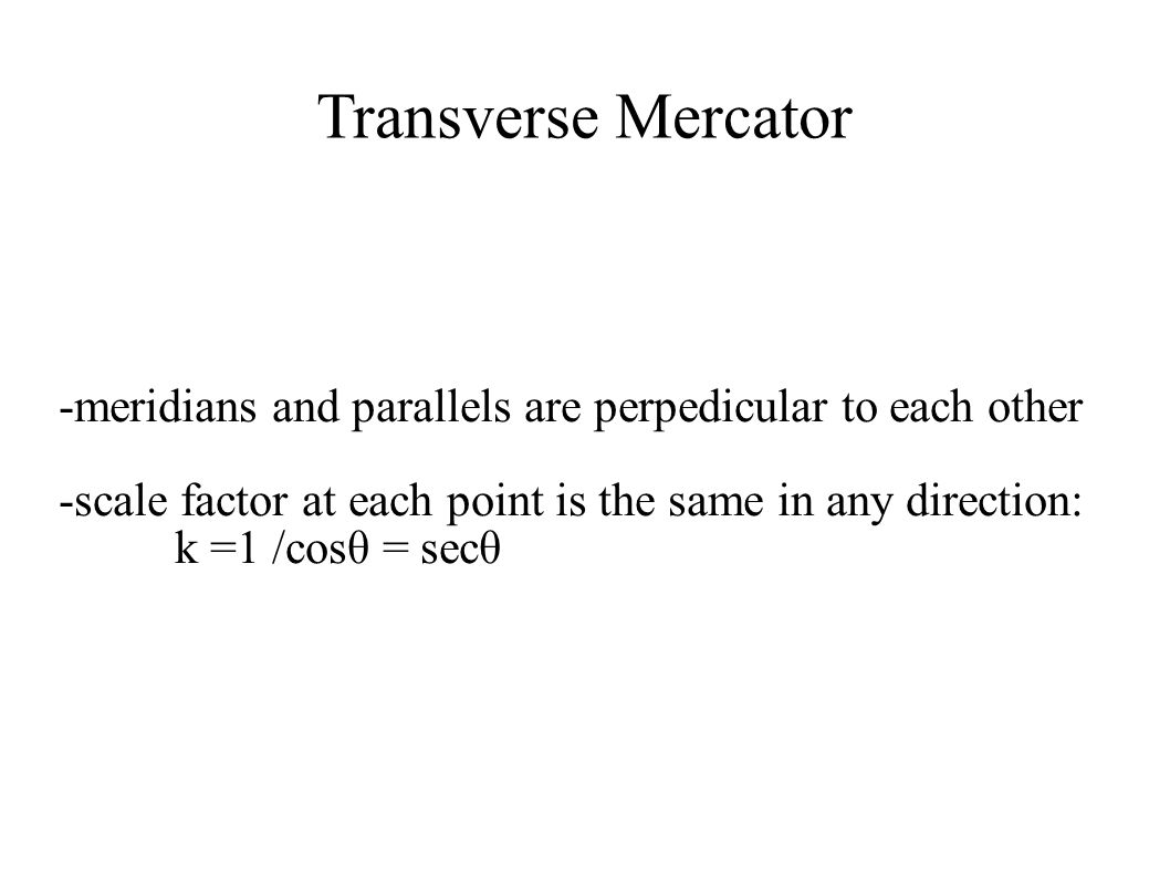 Transverse Mercator -meridians and parallels are perpedicular to each other. -scale factor at each point is the same in any direction: