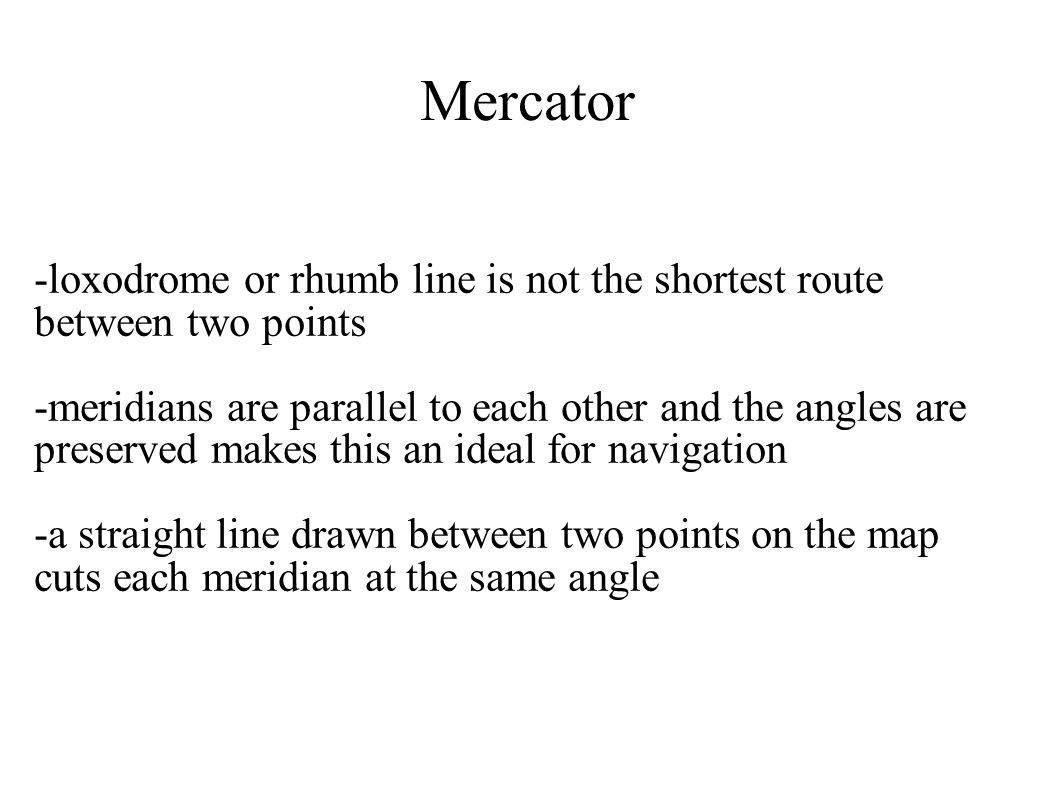 Mercator -loxodrome or rhumb line is not the shortest route between two points.