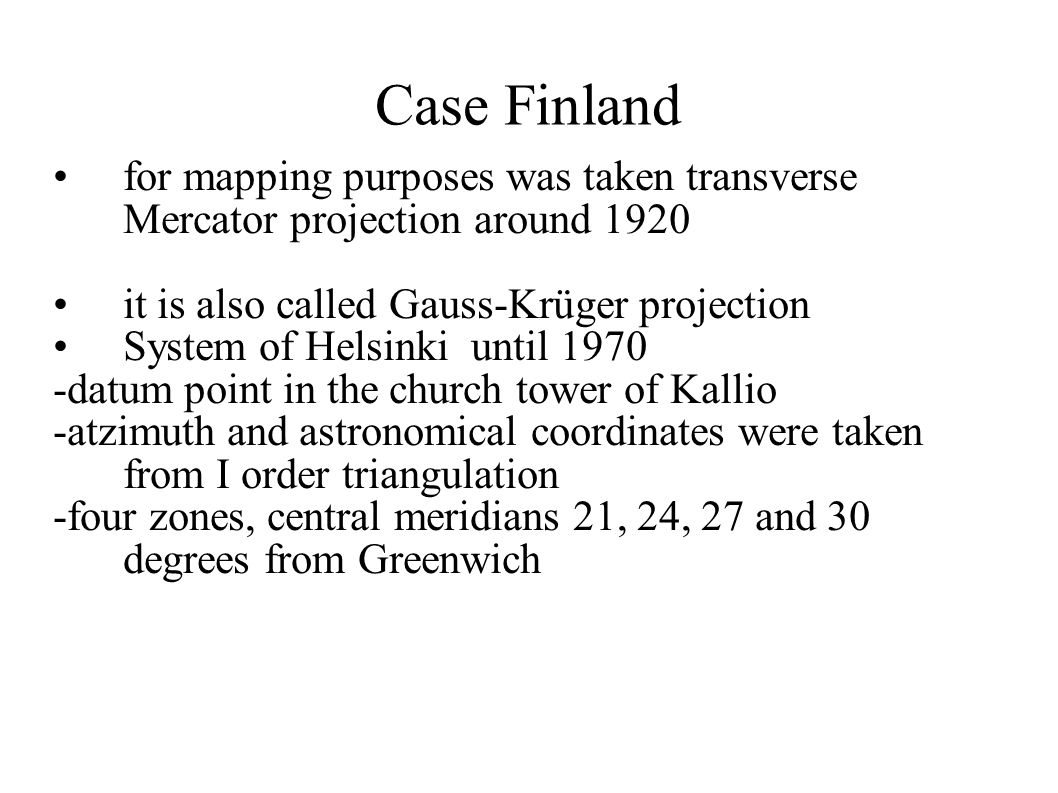 Case Finland for mapping purposes was taken transverse Mercator projection around 1920. it is also called Gauss-Krüger projection.