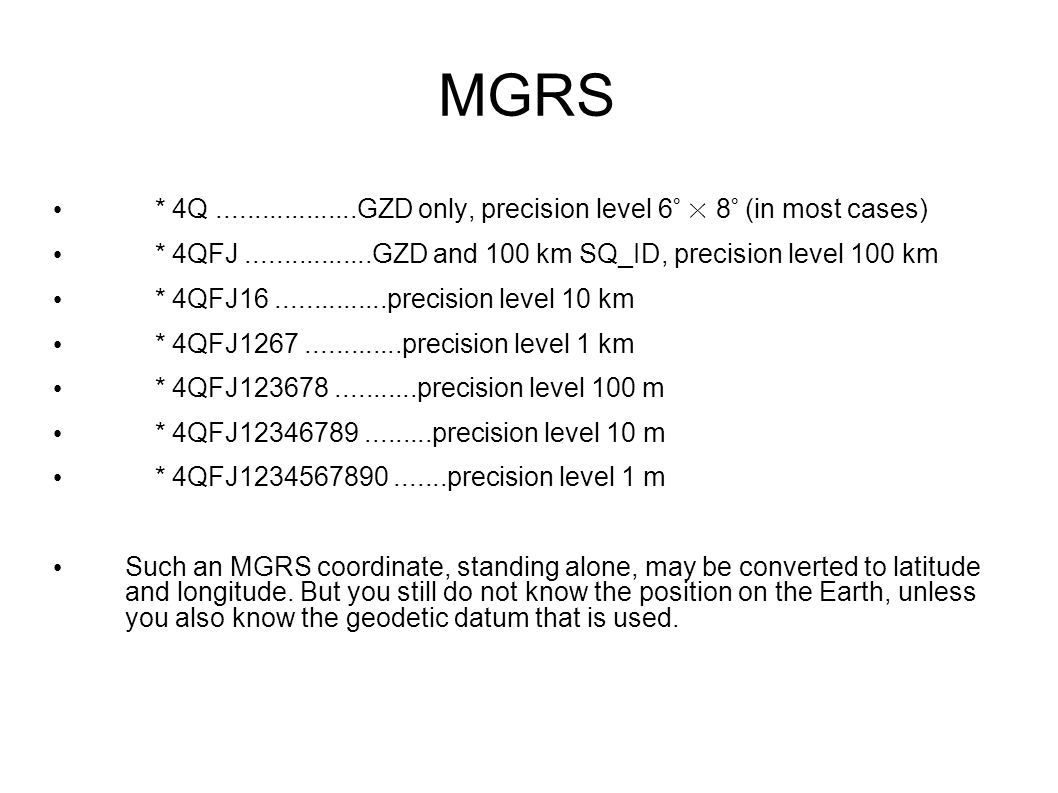 MGRS * 4Q ...................GZD only, precision level 6° × 8° (in most cases) * 4QFJ .................GZD and 100 km SQ_ID, precision level 100 km.