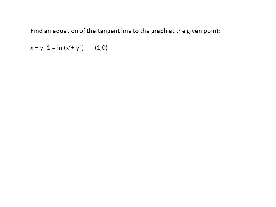 Find an equation of the tangent line to the graph at the given point: