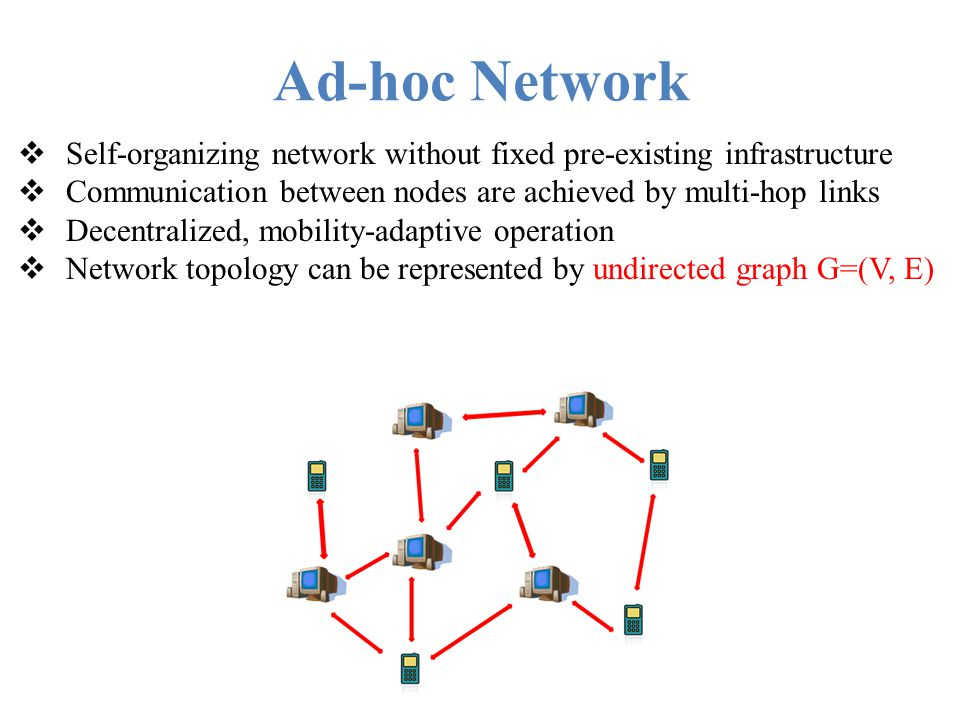 Ad-hoc Network Self-organizing network without fixed pre-existing infrastructure. Communication between nodes are achieved by multi-hop links.