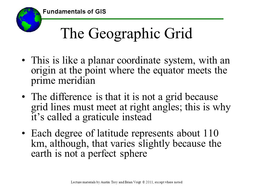 The Geographic Grid This is like a planar coordinate system, with an origin at the point where the equator meets the prime meridian.