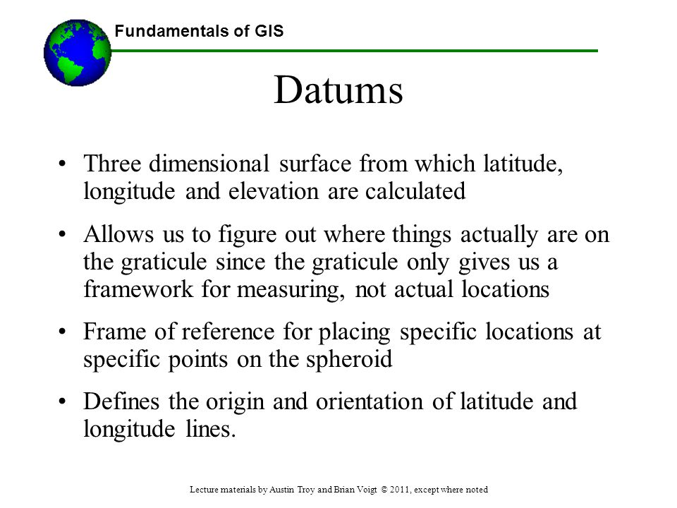 Datums Three dimensional surface from which latitude, longitude and elevation are calculated.