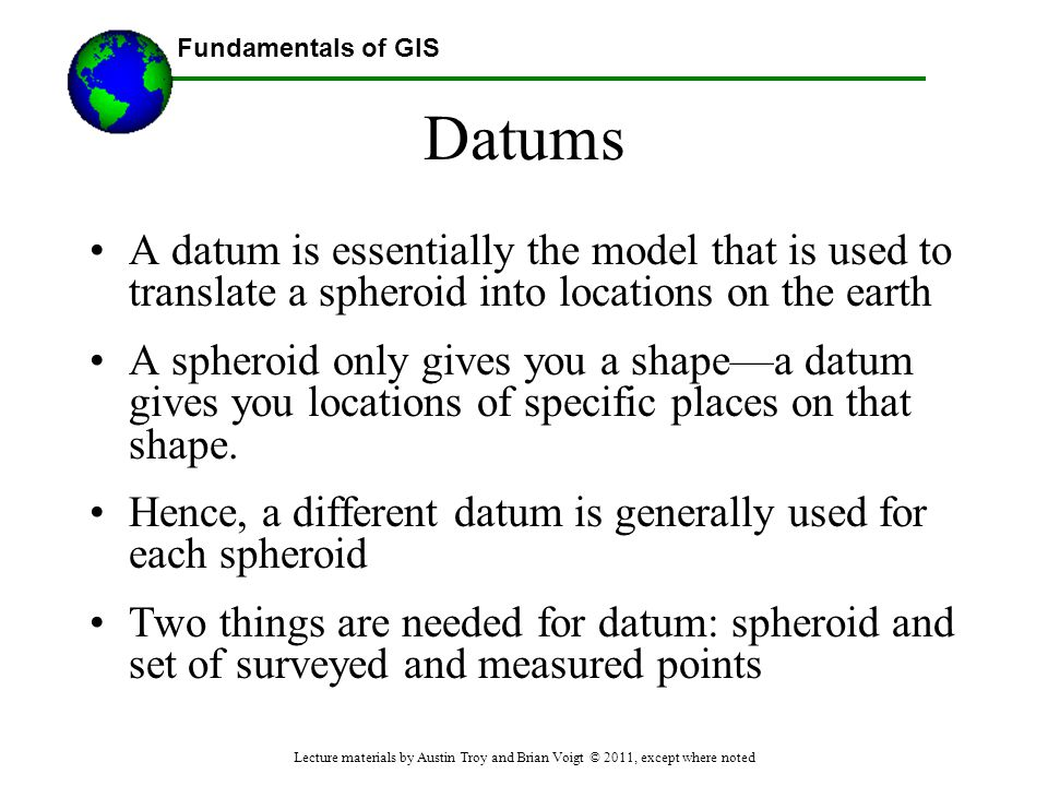 Datums A datum is essentially the model that is used to translate a spheroid into locations on the earth.