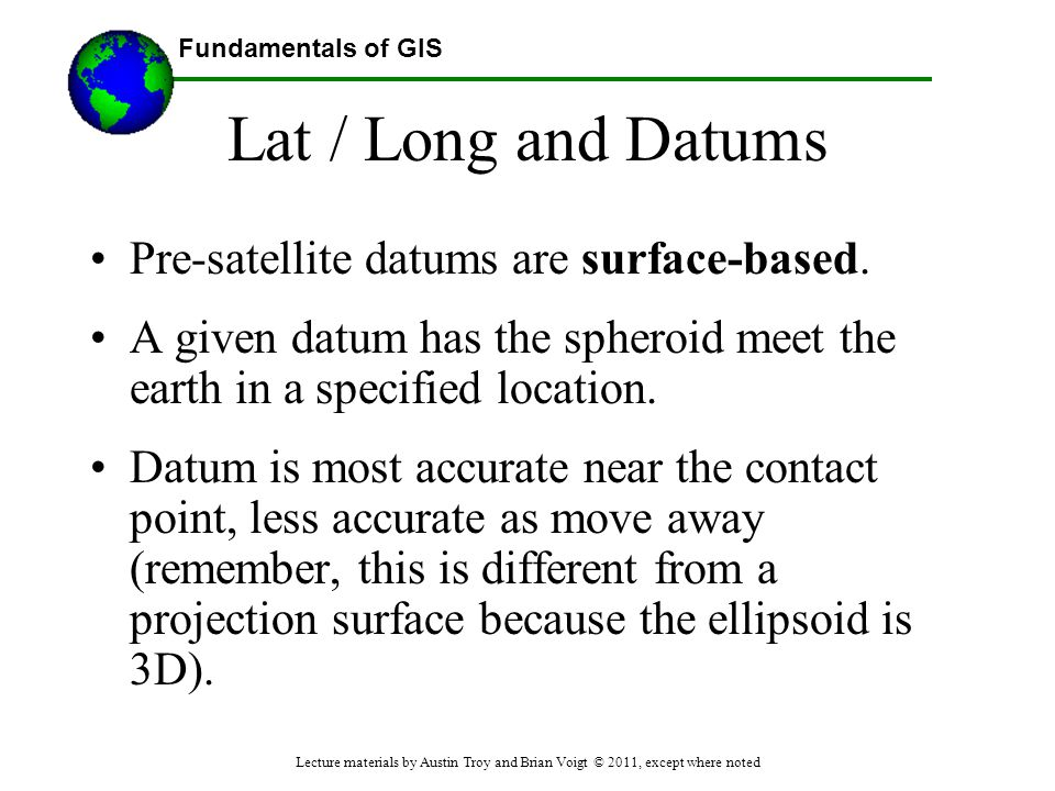Lat / Long and Datums Pre-satellite datums are surface-based.