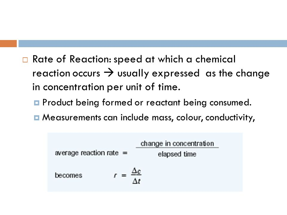 Rate of Reaction: speed at which a chemical reaction occurs  usually expressed as the change in concentration per unit of time.