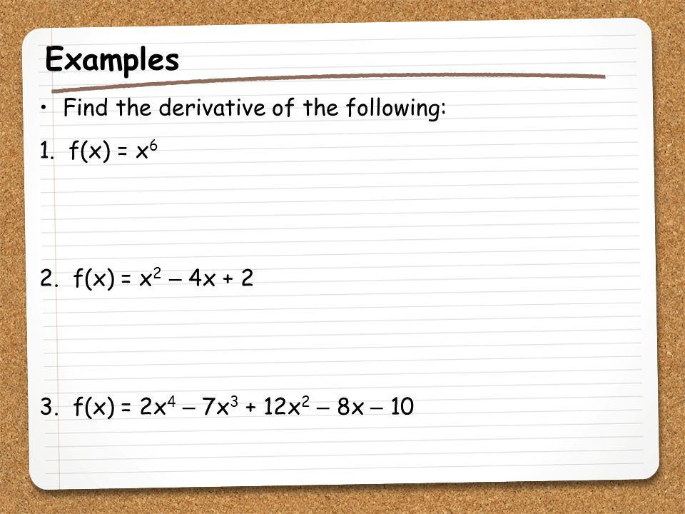 Examples Find the derivative of the following: 1. f(x) = x6