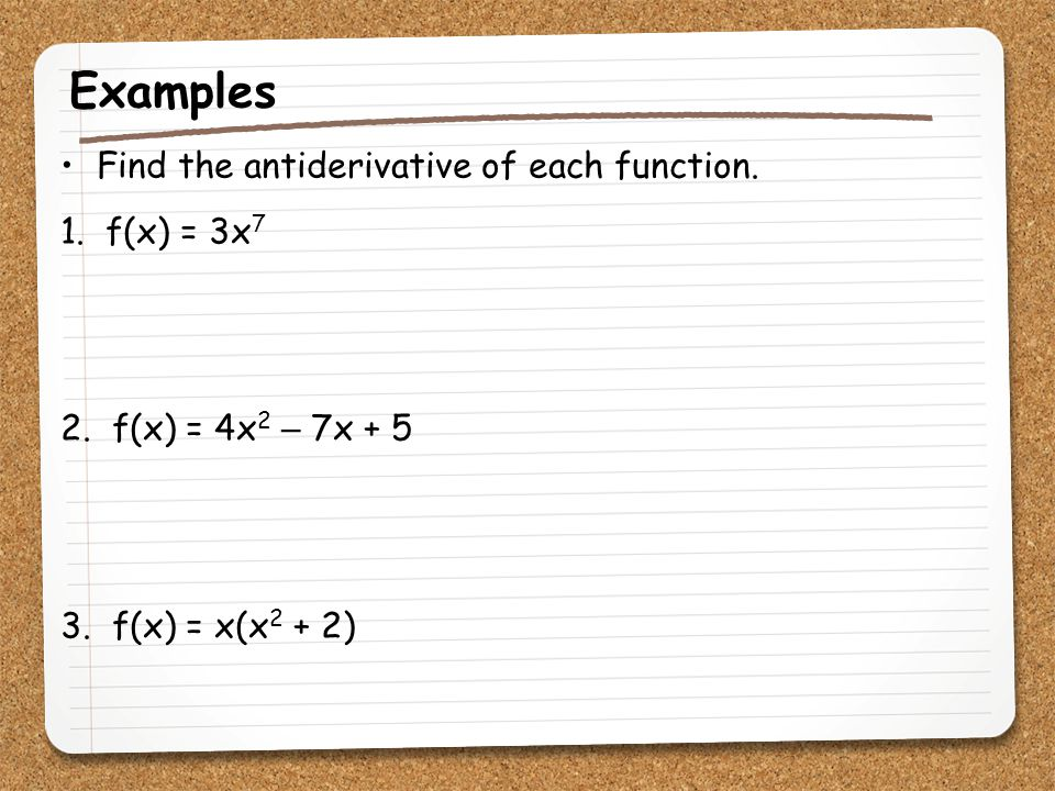 Examples Find the antiderivative of each function. 1. f(x) = 3x7