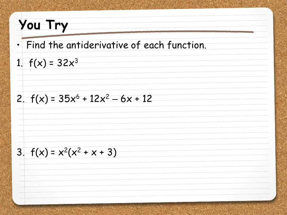 You Try Find the antiderivative of each function. 1. f(x) = 32x3
