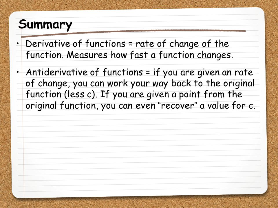 Summary Derivative of functions = rate of change of the function. Measures how fast a function changes.