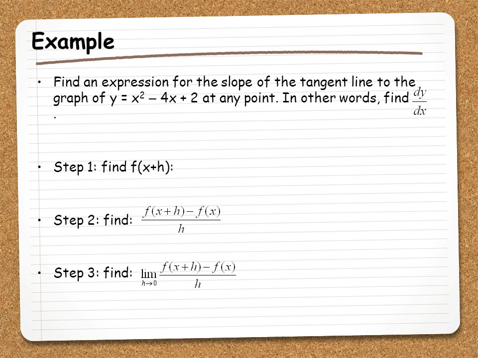 Example Find an expression for the slope of the tangent line to the graph of y = x2 – 4x + 2 at any point. In other words, find .