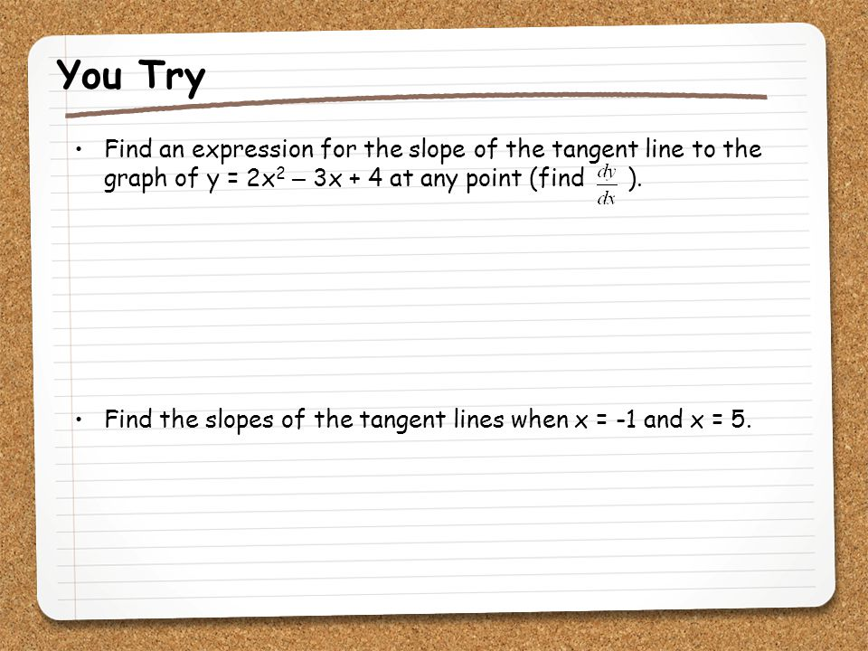You Try Find an expression for the slope of the tangent line to the graph of y = 2x2 – 3x + 4 at any point (find ).