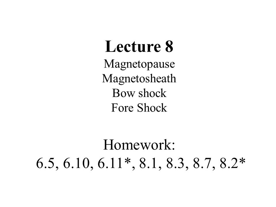 Lecture 8 Magnetopause Magnetosheath Bow shock Fore Shock Homework: 6