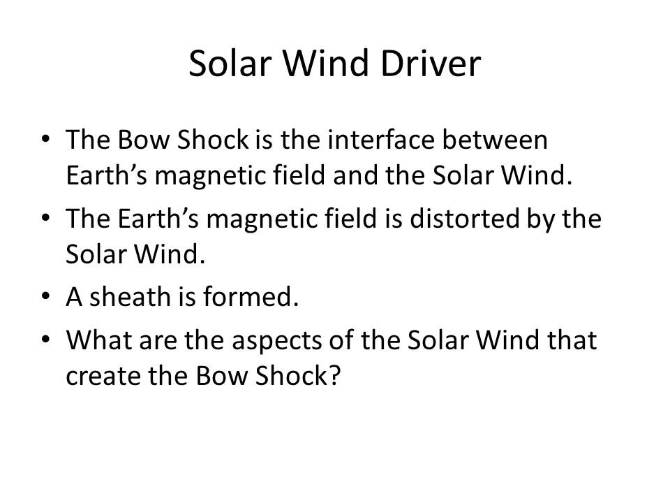 Solar Wind Driver The Bow Shock is the interface between Earth's magnetic field and the Solar Wind.