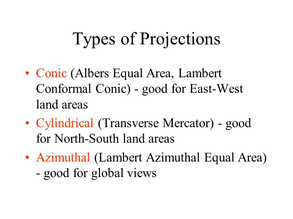 Types of Projections Conic (Albers Equal Area, Lambert Conformal Conic) - good for East-West land areas.