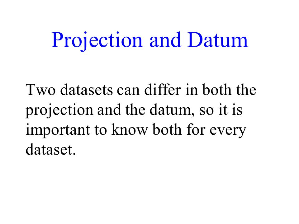 Projection and Datum Two datasets can differ in both the projection and the datum, so it is important to know both for every dataset.