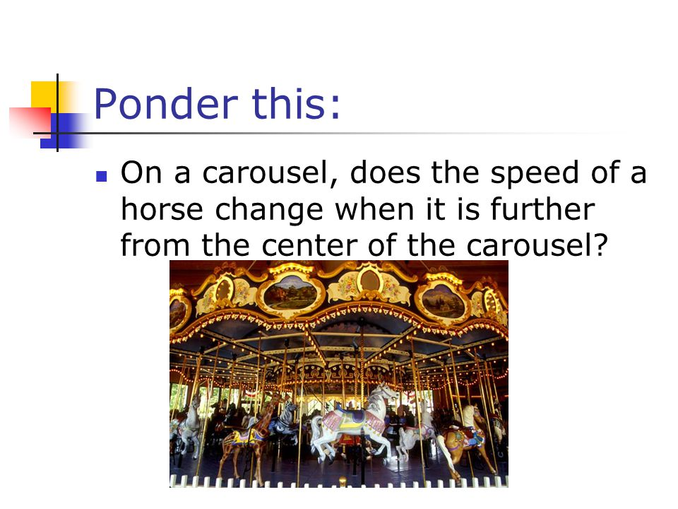Ponder this: On a carousel, does the speed of a horse change when it is further from the center of the carousel