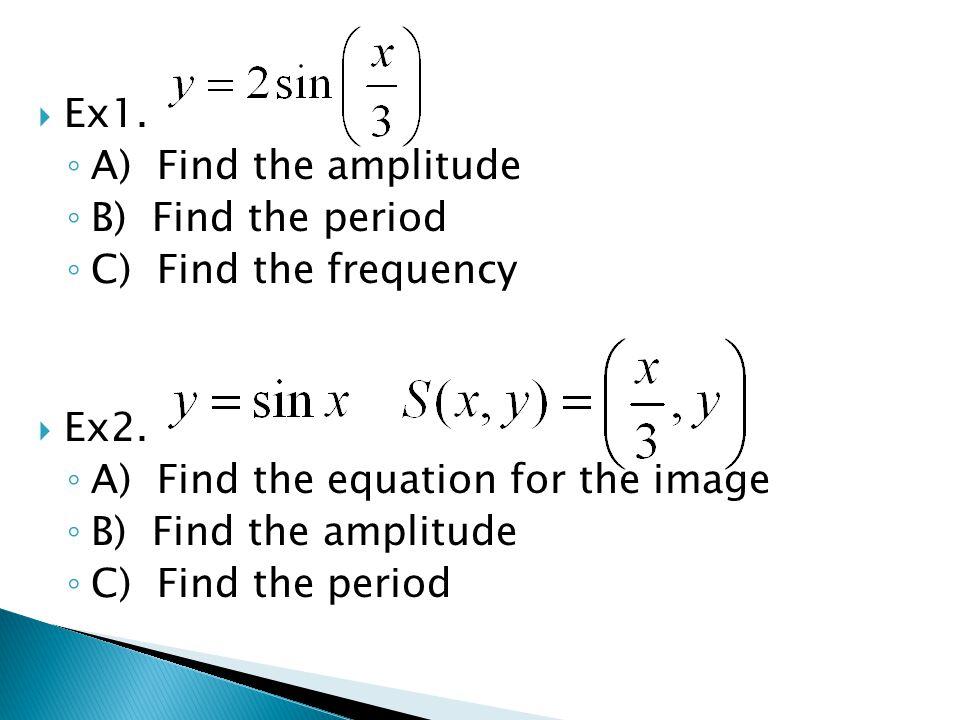 Ex1. A) Find the amplitude. B) Find the period. C) Find the frequency. Ex2. A) Find the equation for the image.