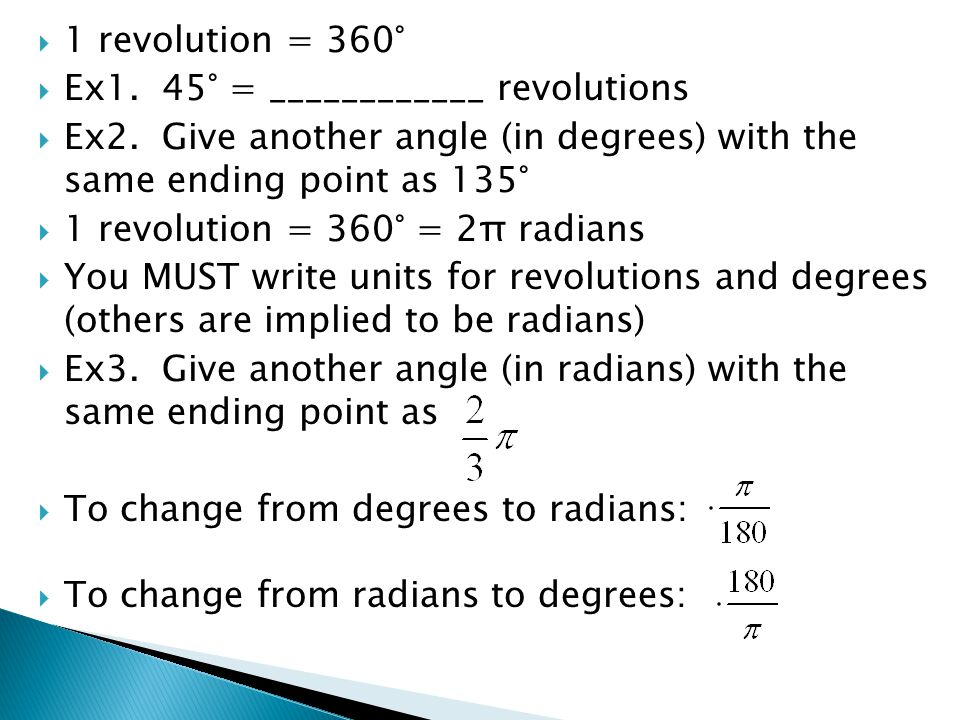 1 revolution = 360° Ex1. 45° = ____________ revolutions. Ex2. Give another angle (in degrees) with the same ending point as 135°