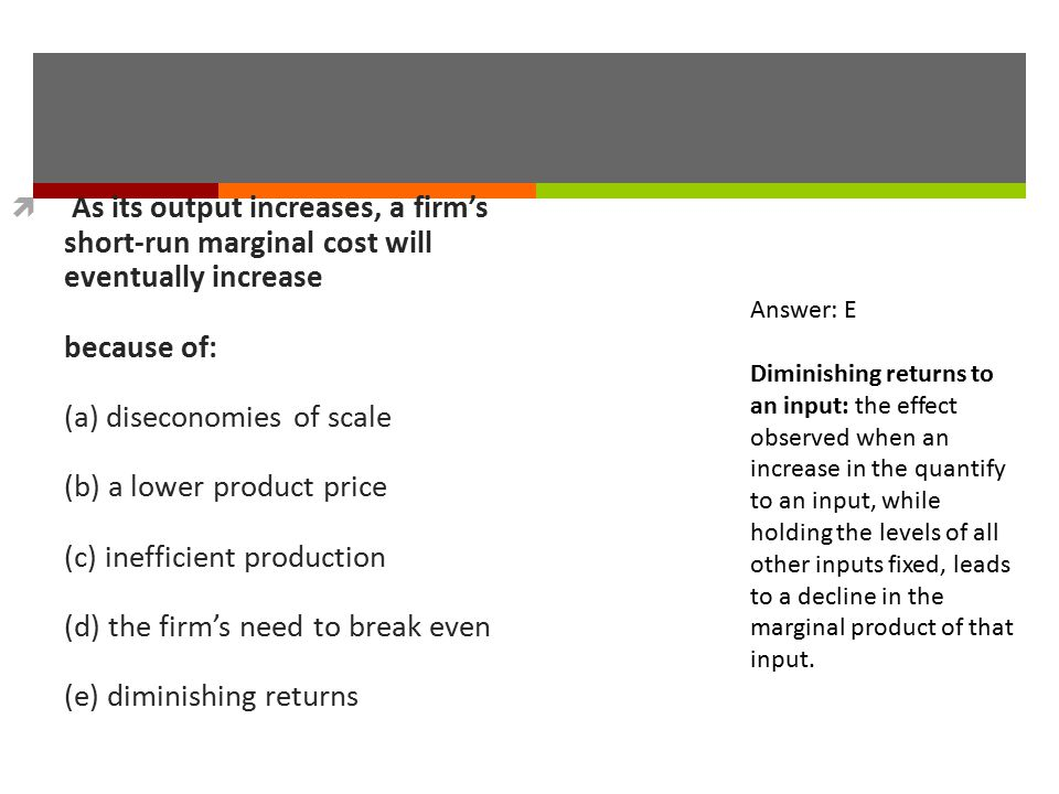 As its output increases, a firm's short-run marginal cost will eventually increase because of: (a) diseconomies of scale (b) a lower product price (c) inefficient production (d) the firm's need to break even (e) diminishing returns