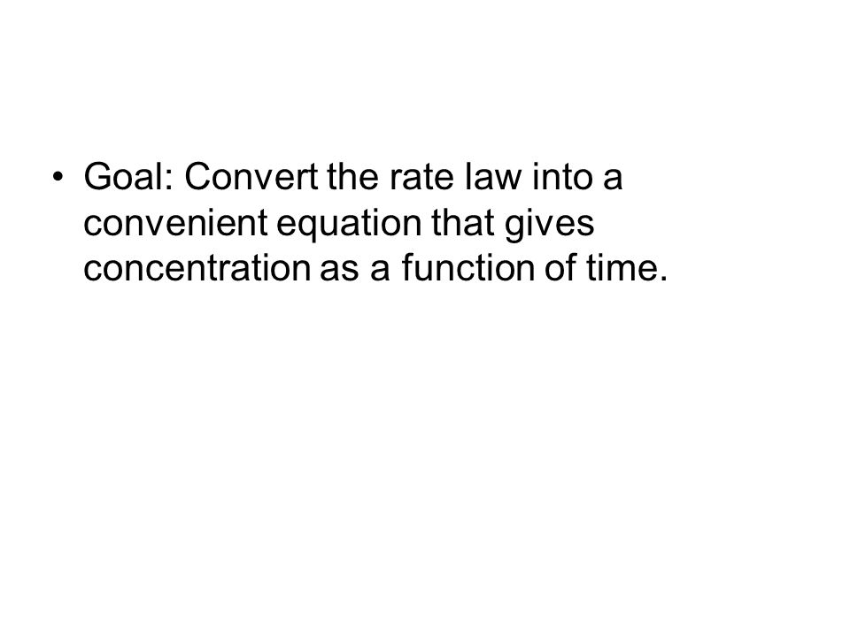 Goal: Convert the rate law into a convenient equation that gives concentration as a function of time.