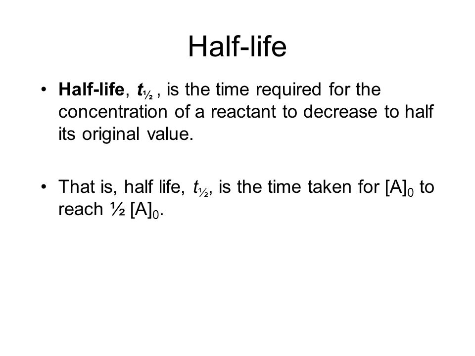 Half-life Half-life, t½ , is the time required for the concentration of a reactant to decrease to half its original value.