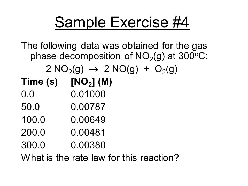Sample Exercise #4 The following data was obtained for the gas phase decomposition of NO2(g) at 300oC: