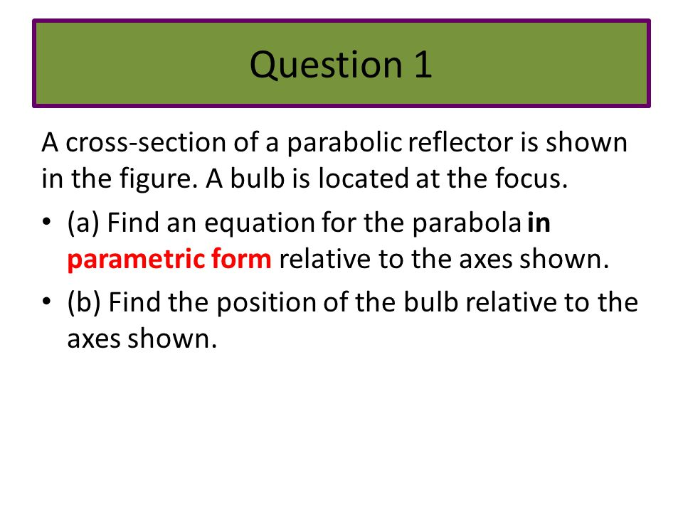 Question 1 A cross-section of a parabolic reflector is shown in the figure. A bulb is located at the focus.