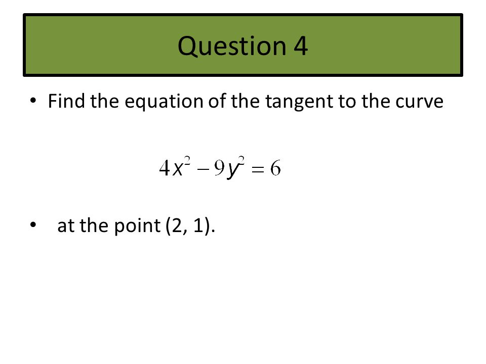 Question 4 Find the equation of the tangent to the curve
