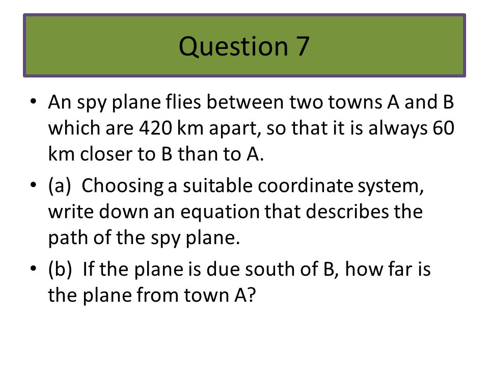 Question 7 An spy plane flies between two towns A and B which are 420 km apart, so that it is always 60 km closer to B than to A.