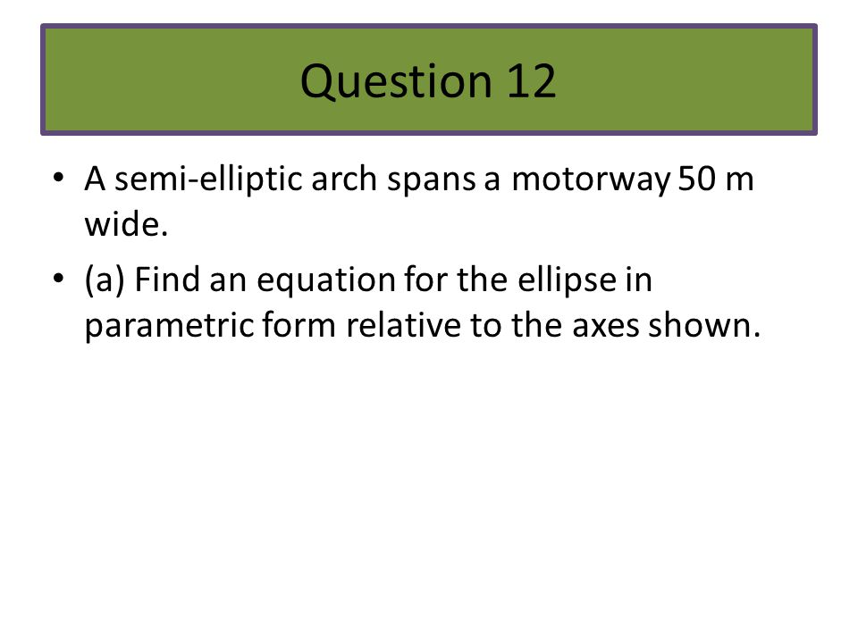 Question 12 A semi-elliptic arch spans a motorway 50 m wide.