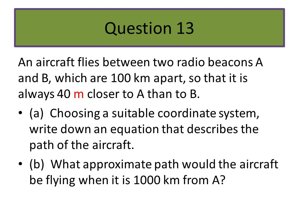 Question 13 An aircraft flies between two radio beacons A and B, which are 100 km apart, so that it is always 40 m closer to A than to B.
