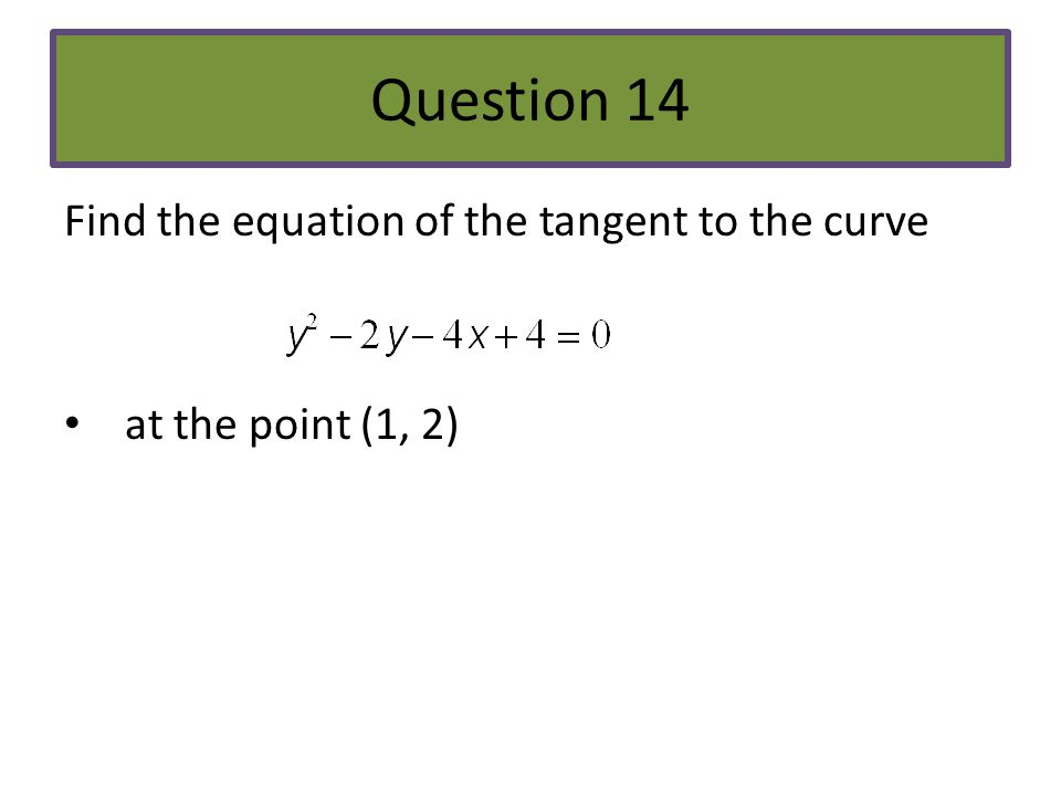 Question 14 Find the equation of the tangent to the curve