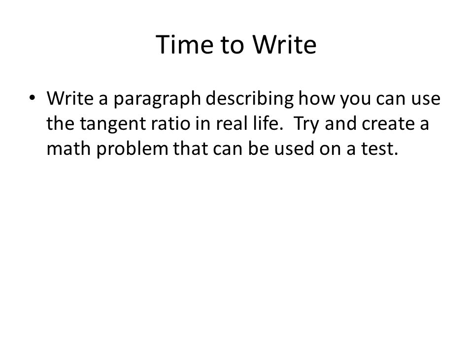 Time to Write Write a paragraph describing how you can use the tangent ratio in real life.
