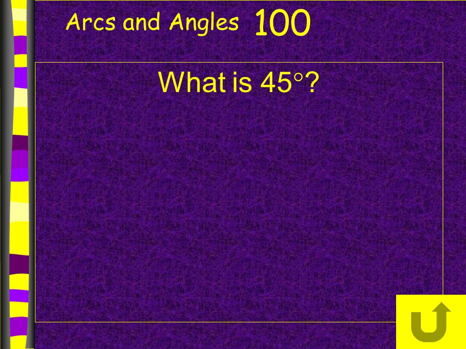 Arcs and Angles 100 What is 45