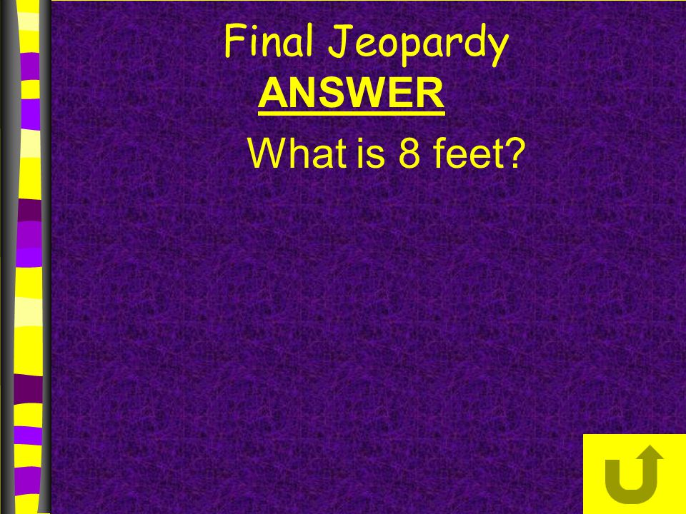 Final Jeopardy ANSWER What is 8 feet
