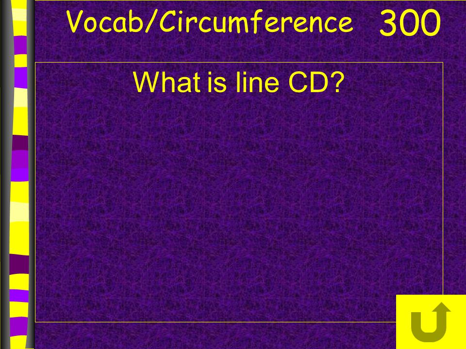 Vocab/Circumference 300 What is line CD