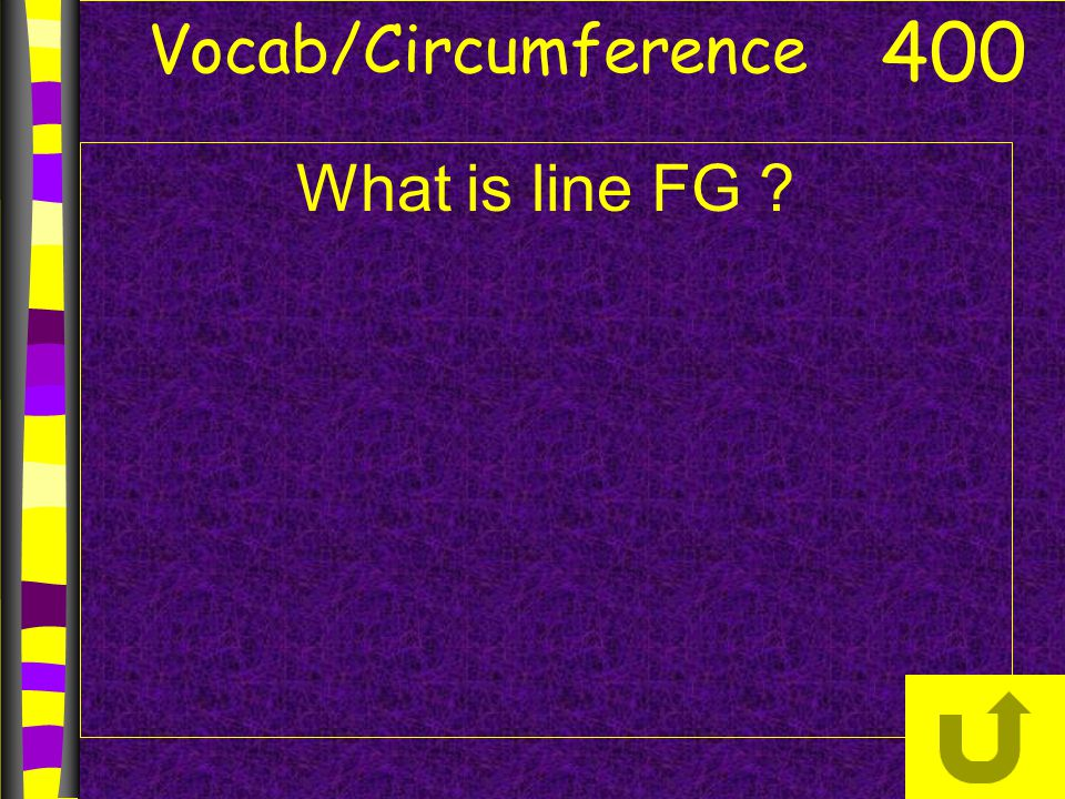 Vocab/Circumference 400 What is line FG