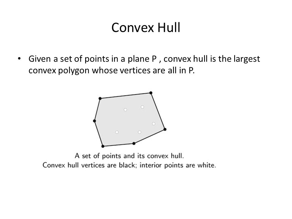 Convex Hull Given a set of points in a plane P , convex hull is the largest convex polygon whose vertices are all in P.