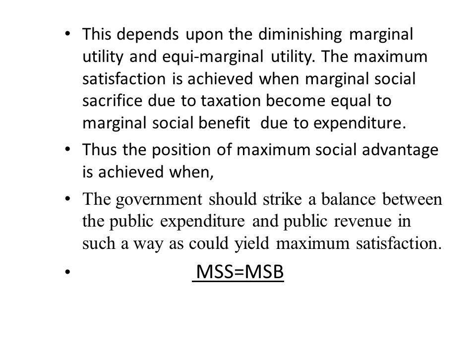 This depends upon the diminishing marginal utility and equi-marginal utility. The maximum satisfaction is achieved when marginal social sacrifice due to taxation become equal to marginal social benefit due to expenditure.