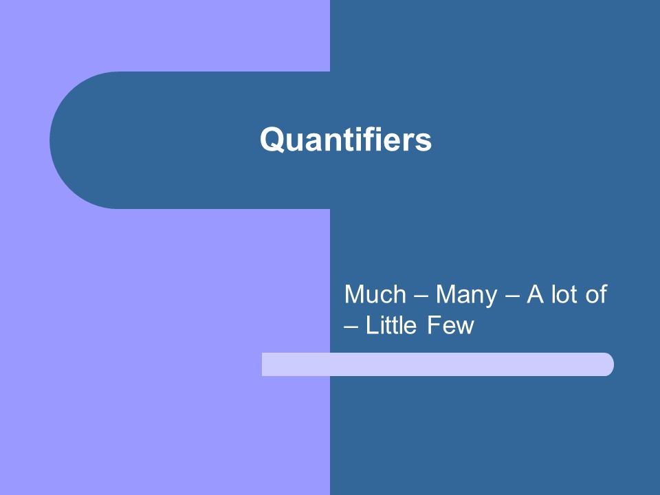 Much – Many – A lot of – Little Few