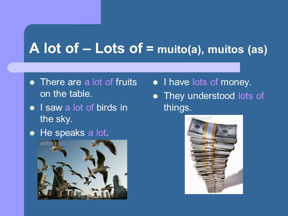A lot of – Lots of = muito(a), muitos (as)