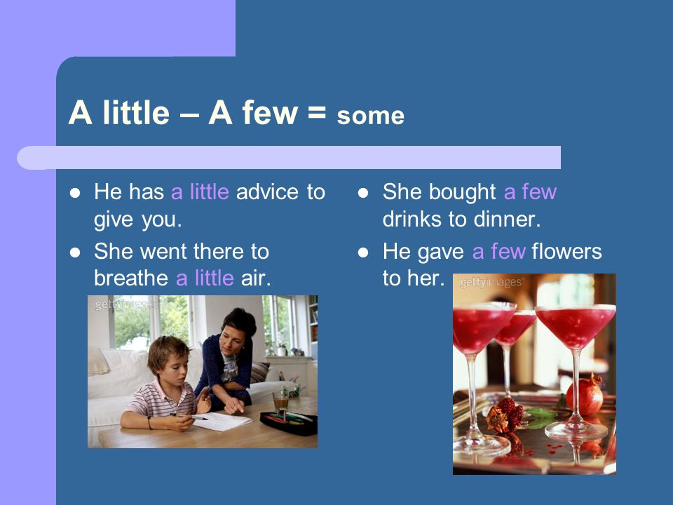 A little – A few = some He has a little advice to give you.