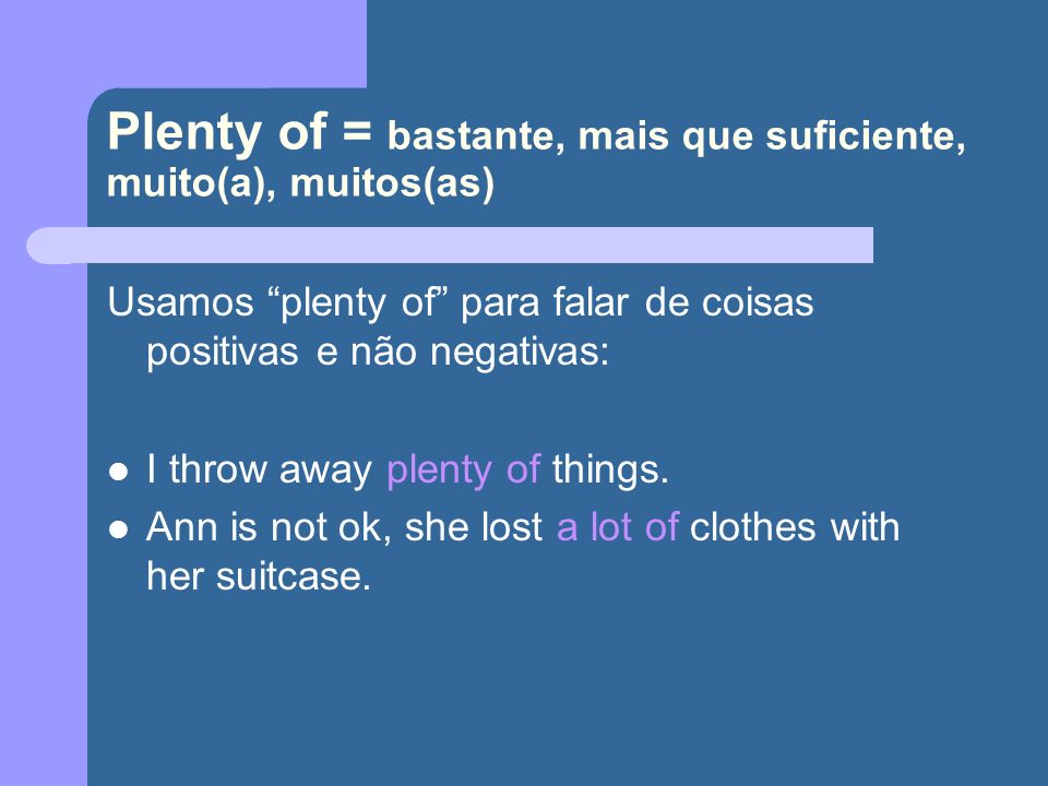 Plenty of = bastante, mais que suficiente, muito(a), muitos(as)