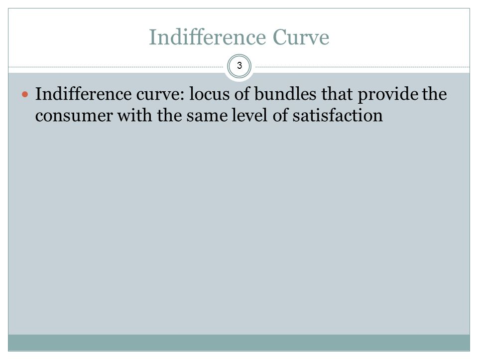 Indifference Curve Indifference curve: locus of bundles that provide the consumer with the same level of satisfaction.